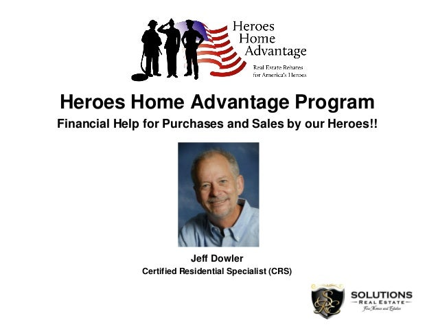 Heroes Home Advantage Program Financial Help for Purchases and Sales by our Heroes!! Jeff Dowler Certified Residential Spe...