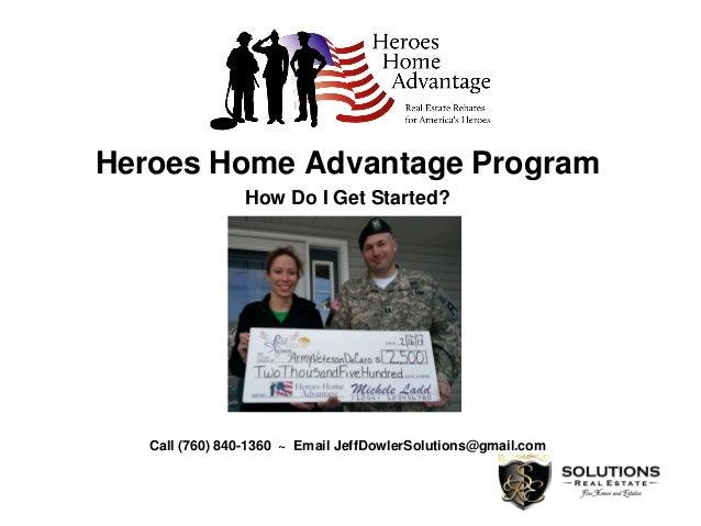 Heroes Home Advantage Program How Do I Get Started? Call (760) 840-1360 ~ Email JeffDowlerSolutions@gmail.com