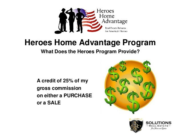 Heroes Home Advantage Program What Does the Heroes Program Provide? A credit of 25% of my gross commission on either a PUR...