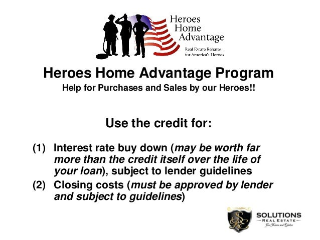 Heroes Home Advantage Program Help for Purchases and Sales by our Heroes!! Use the credit for: (1) Interest rate buy down ...