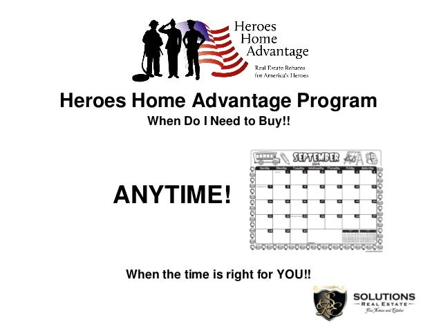 Heroes Home Advantage Program When Do I Need to Buy!! ANYTIME! When the time is right for YOU!!
