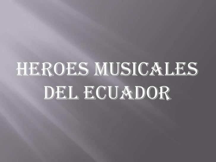 HEROES MUSICALES  DEL ECUADOR