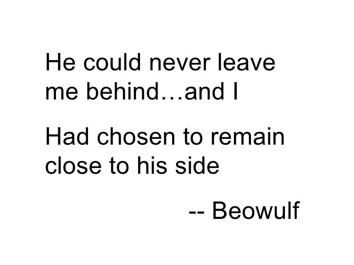 He could never leave me behind…and I Had chosen to remain close to his side -- Beowulf