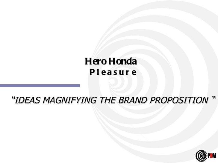 "Hero Honda   P l e a s u r e "" IDEAS MAGNIFYING THE BRAND PROPOSITION  """