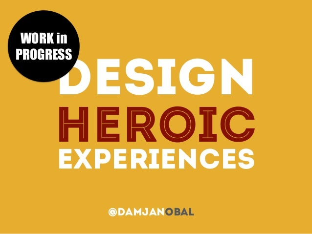 DESIGN HEROIC EXPERIENCES @damjanObal WORK in PROGRESS