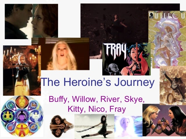 The Heroine's Journey Buffy, Willow, River, Skye, Kitty, Nico, Fray