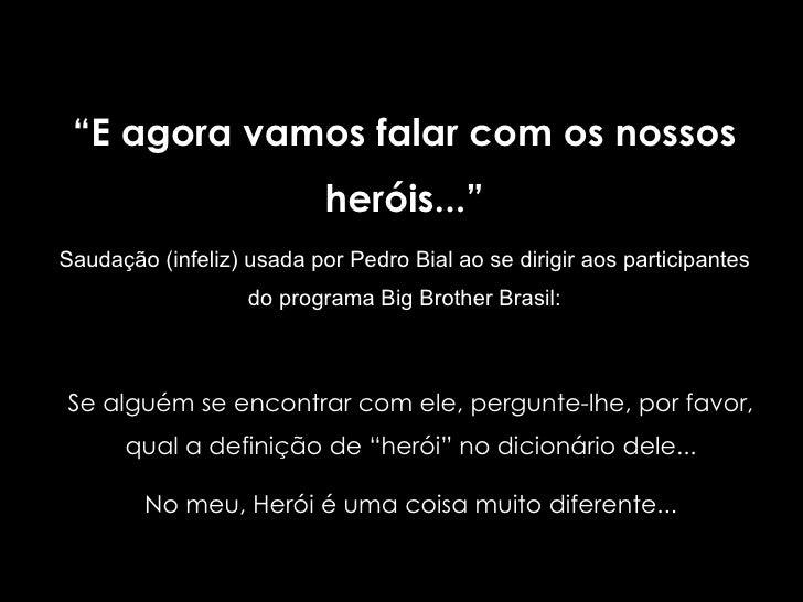 """"""" E agora vamos falar com os nossos heróis..."""" Saudação (infeliz)   usada por Pedro Bial ao se dirigir aos participantes d..."""
