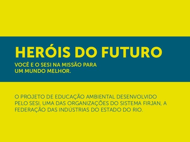 Heróis do FuturoVocê e o SESI na missão paraUM MUNDO MELHOR.o projeto de educação ambiental desenvolvidopelo SESI, uma das...