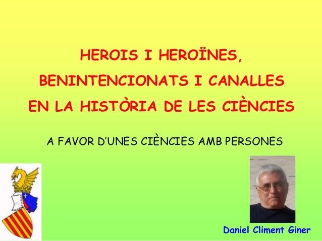 """HEROIS I HEROÏNES,BENINTENCIONATS I CANALLESEN LA HISTÒRIA DE LES CIÈNCIESA FAVOR D""""UNES CIÈNCIES AMB PERSONESDaniel Clime..."""