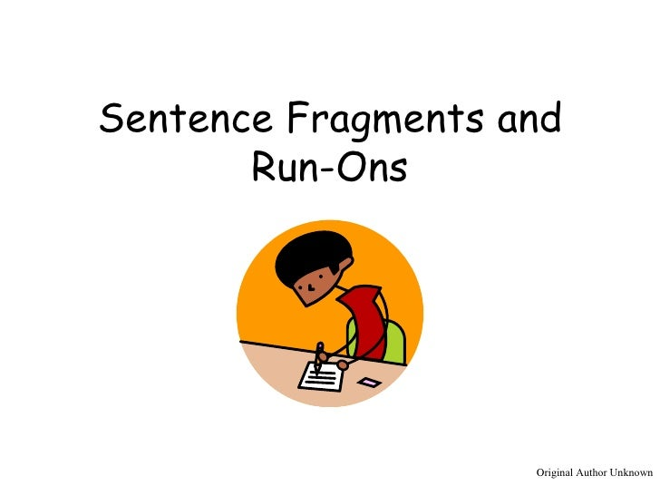 Sentence Fragments and Run-Ons Original Author Unknown