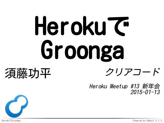 HerokuでGroonga Powered by Rabbit 2.1.3 Herokuで Groonga 須藤功平 クリアコード Heroku Meetup #13 新年会 2015-01-13