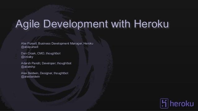 Agile Development with HerokuAbe Pursell, Business Development Manager, Heroku@abepursellDan Croak, CMO, thoughtbot@croaky...