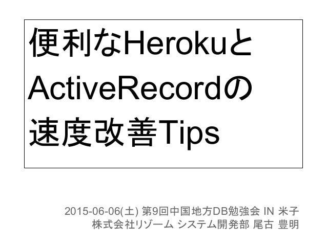 便利なHerokuと ActiveRecordの 速度改善Tips 2015-06-06(土) 第9回中国地方DB勉強会 IN 米子 株式会社リゾーム システム開発部 尾古 豊明