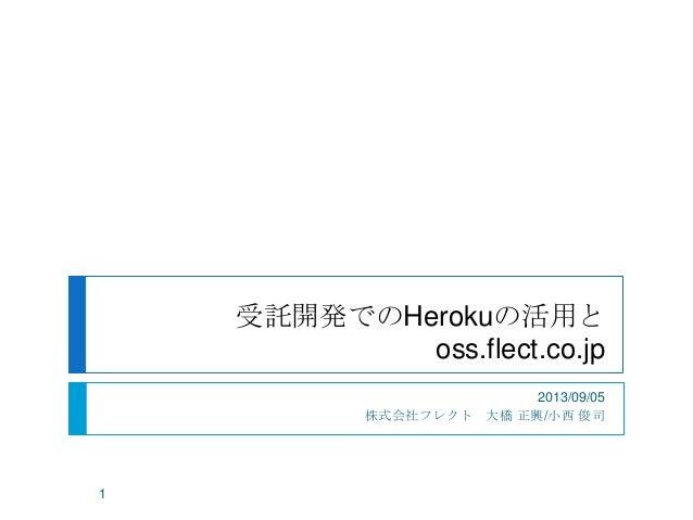 受託開発でのHerokuの活用と oss.flect.co.jp 2013/09/05 株式会社フレクト 大橋 正興/小西 俊司 1