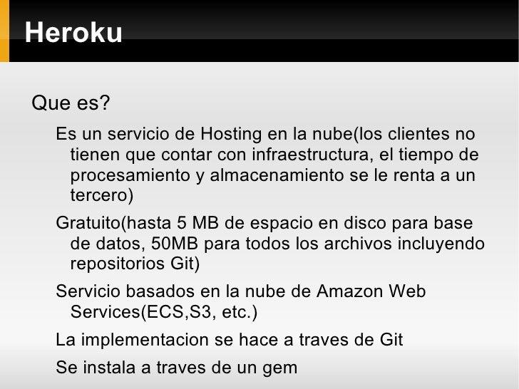 Heroku <ul><li>Que es? </li><ul><li>Es un servicio de Hosting en la nube(los clientes no tienen que contar con infraestruc...