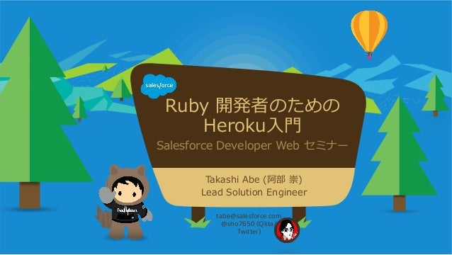Ruby 開発者のための Heroku⼊入⾨門 Salesforce Developer Web セミナー tabe@salesforce.com @sho7650 (Qiita/ Twitter) Takashi Abe (...
