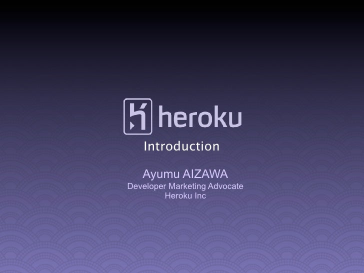 Introduction   Ayumu AIZAWADeveloper Marketing Advocate        Heroku Inc