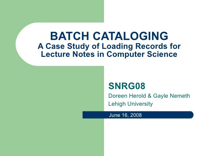 BATCH CATALOGING A Case Study of Loading Records for Lecture Notes in Computer Science SNRG08 Doreen Herold & Gayle Nemeth...