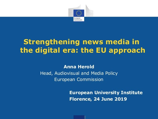 Strengthening news media in the digital era: the EU approach Anna Herold Head, Audiovisual and Media Policy European Commi...