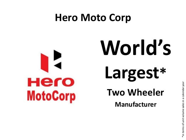 Hero Moto Corp World's Largest* Two Wheeler Manufacturer *intermsofunitvolumesalesinacalendaryear