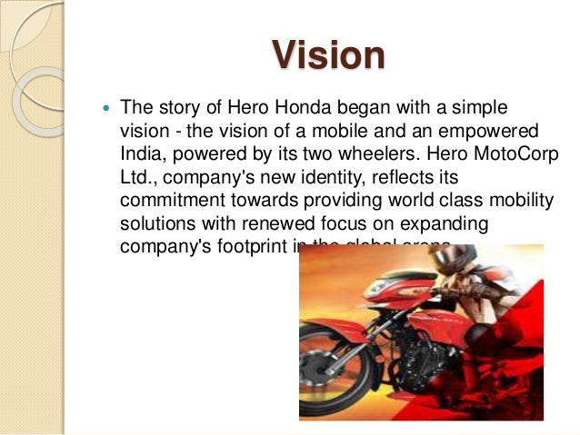 vission mission and goals of hero honda A vision statement says what the organization wishes to be like in some years' time it's usually drawn up by senior management there's also the mission.