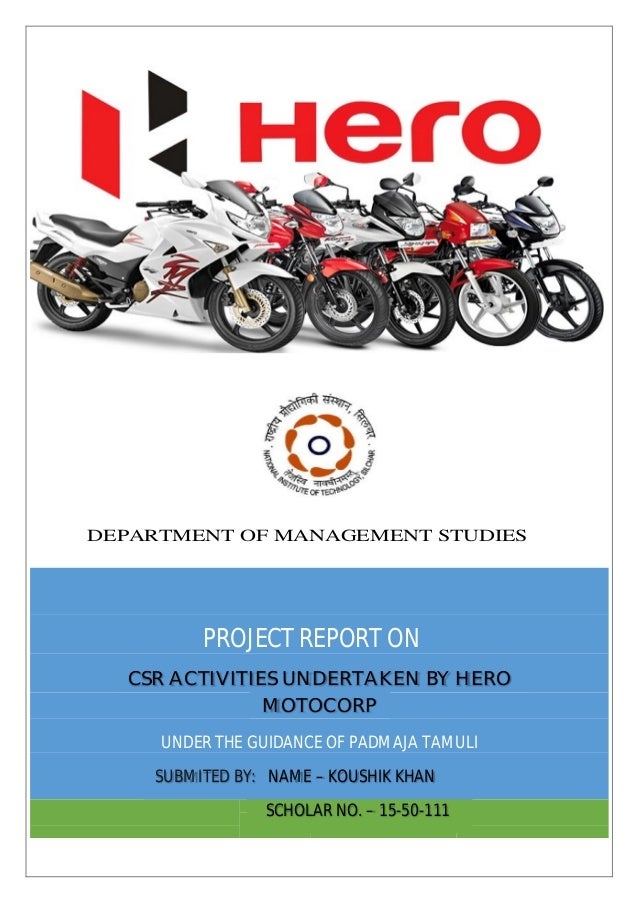 PROJECT REPORT ON CSR ACTIVITIES UNDERTAKEN BY HERO MOTOCORP UNDER THE GUIDANCE OF PADMAJA TAMULI SUBMITED BY: NAME – KOUS...