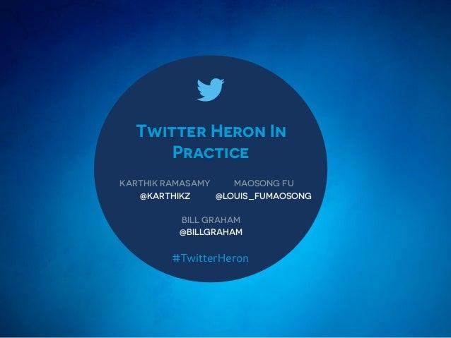 Twitter Heron In Practice KARTHIK RAMASAMY @KARTHIKZ #TwitterHeron MAOSONG FU @LOUIS_FUMAOSONG BILL GRAHAM @BILLGRAHAM