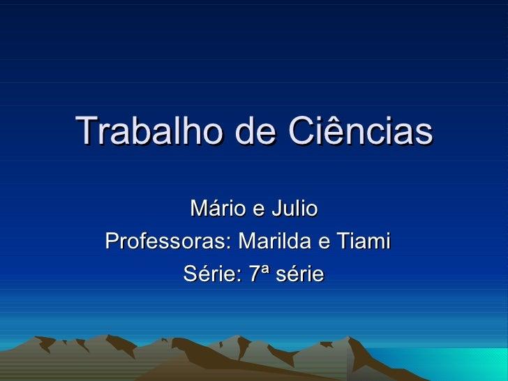 Trabalho de Ciências Mário e Julio Professoras: Marilda e Tiami  Série: 7ª série