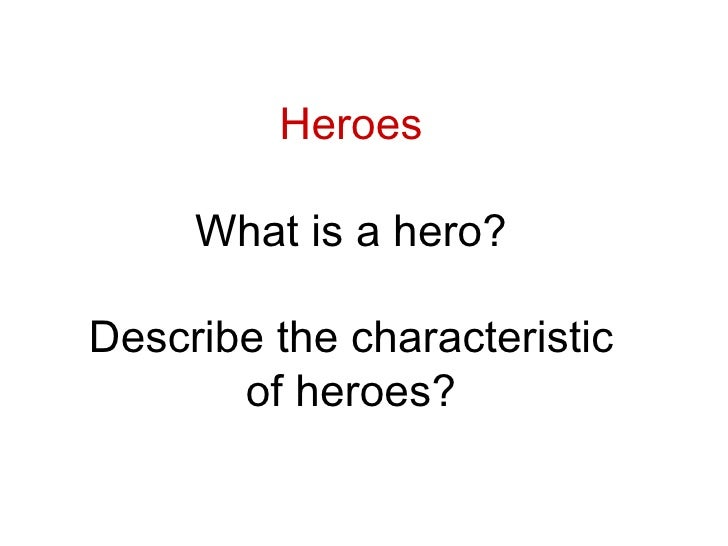 Heroes What is a hero? Describe the characteristic of heroes?