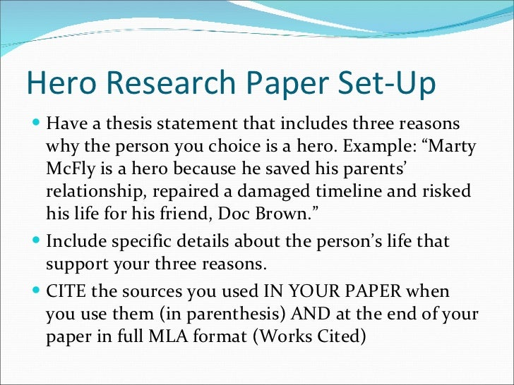 Hero Research Paper Set-Up <ul><li>Have a thesis statement that includes three reasons why the person you choice is a hero...