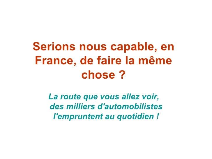 Serions nous capable, en France, de faire la même chose ? La route que vous allez voir, desmilliers d'automobilistes l'...