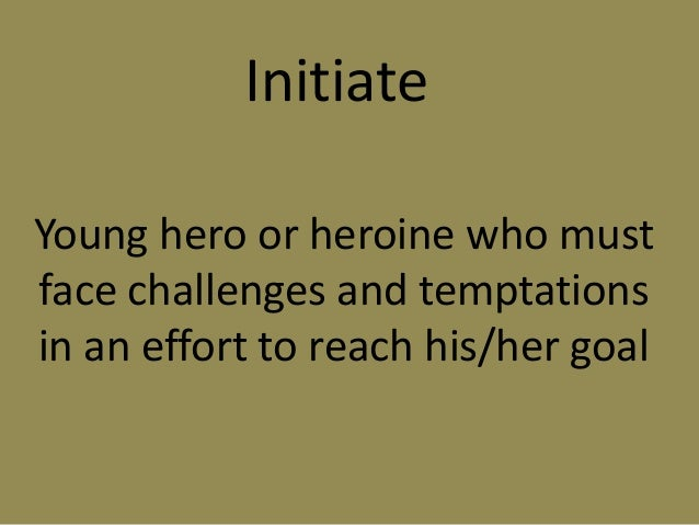 Initiate Young hero or heroine who must face challenges and temptations in an effort to reach his/her goal