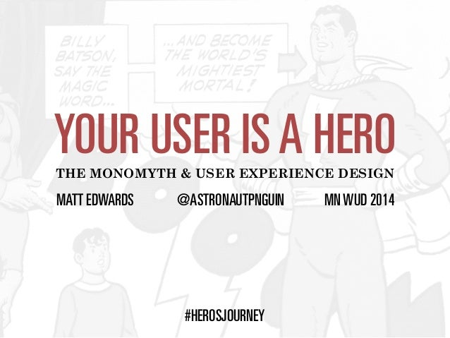YOUR USER IS A HERO  THE MONOMYTH & USER EXPERIENCE DESIGN  MATT EDWARDS @ASTRONAUTPNGUIN MN WUD 2014  #HEROSJOURNEY