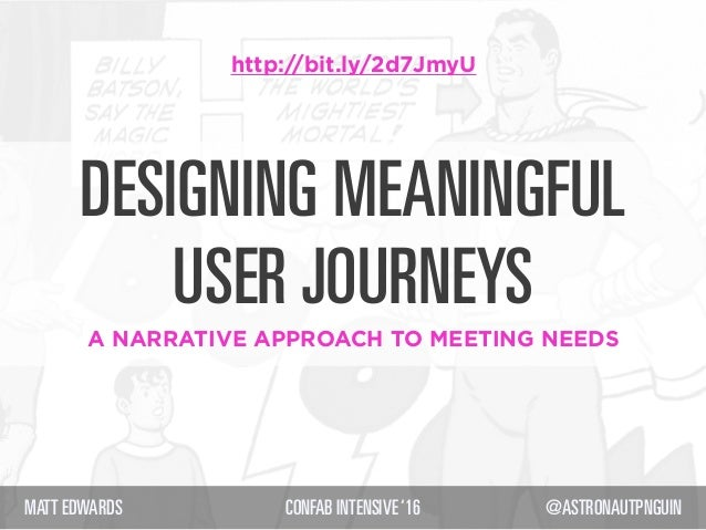 DESIGNING MEANINGFUL USER JOURNEYS A NARRATIVE APPROACH TO MEETING NEEDS MATT EDWARDS CONFAB INTENSIVE'16 @ASTRONAUTPNGUIN...
