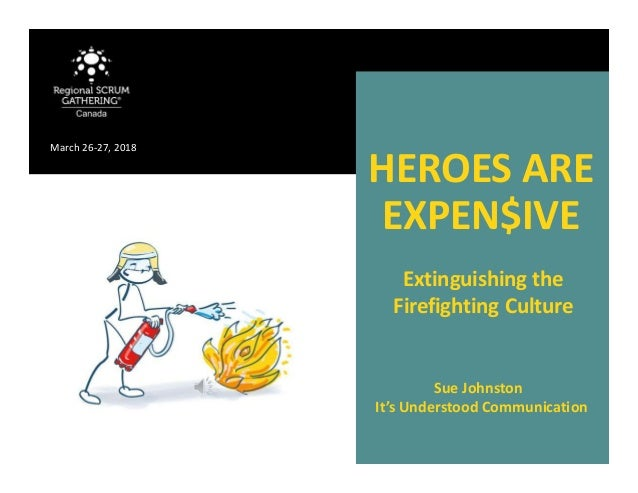 HEROES ARE EXPEN$IVE Sue Johnston It's Understood Communication March 26-27, 2018 Extinguishing the Firefighting Culture