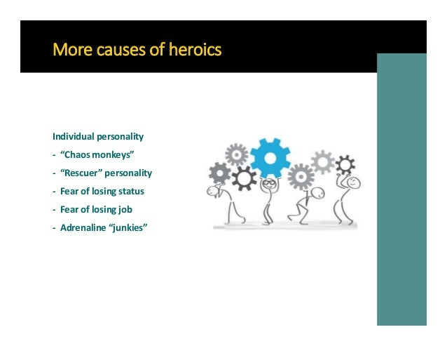 """More causes of heroics Individual personality - """"Chaos monkeys"""" - """"Rescuer"""" personality - Fear of losing status - Fear of ..."""
