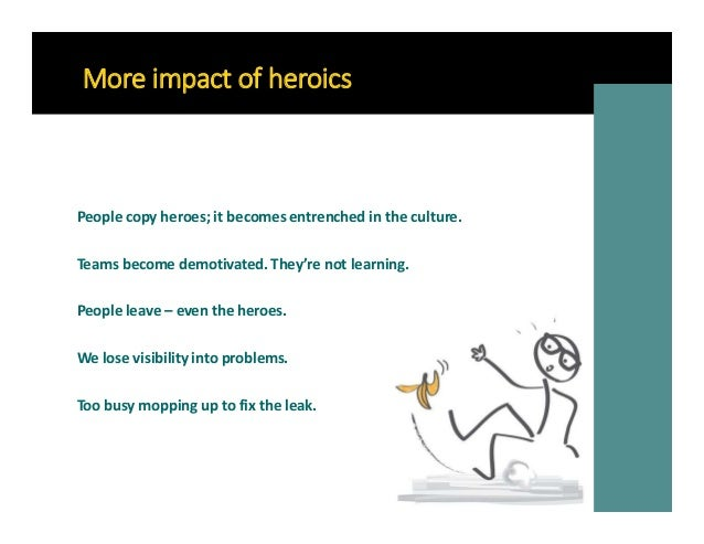 More impact of heroics People copy heroes; it becomes entrenched in the culture. Teams become demotivated. They're not lea...