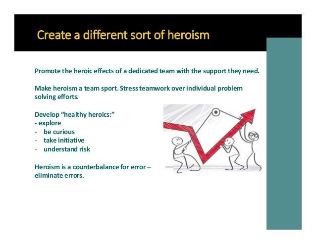 Create a different sort of heroism Make heroism a team sport. Stress teamwork over individual problem solving efforts. Pro...