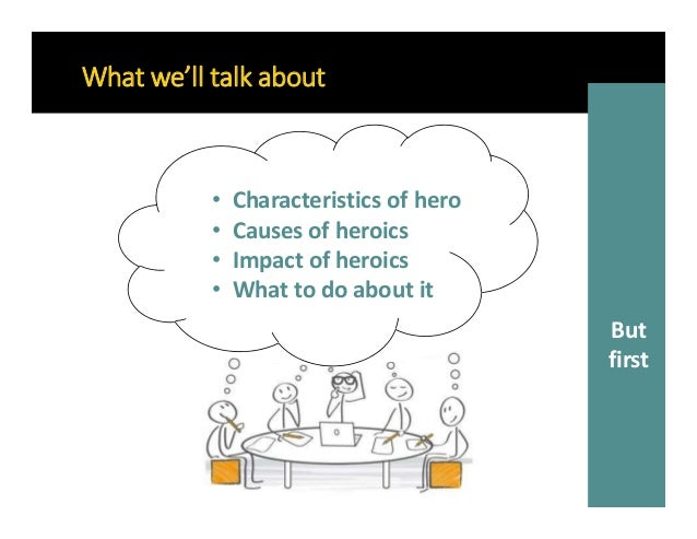 • Characteristics of hero • Causes of heroics • Impact of heroics • What to do about it What we'll talk about But first