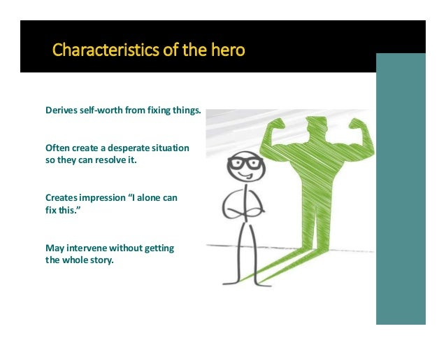 Characteristics of the hero Often create a desperate situation so they can resolve it. May intervene without getting the w...