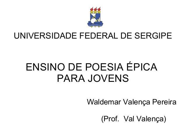 UNIVERSIDADE FEDERAL DE SERGIPE ENSINO DE POESIA ÉPICA PARA JOVENS Waldemar Valença Pereira (Prof. Val Valença)