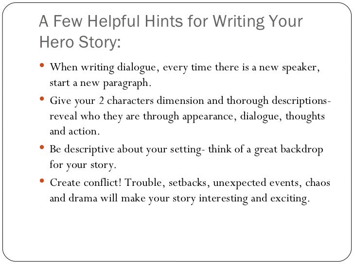 A Few Helpful Hints for Writing Your Hero Story: <ul><li>When writing dialogue, every time there is a new speaker, start a...