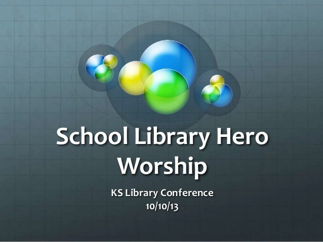 School Library Hero Worship KS Library Conference 10/10/13