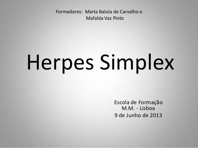 Formadores: Marta Balula de Carvalho eMafalda Vaz PintoHerpes SimplexEscola de FormaçãoM.M. - Lisboa9 de Junho de 20131