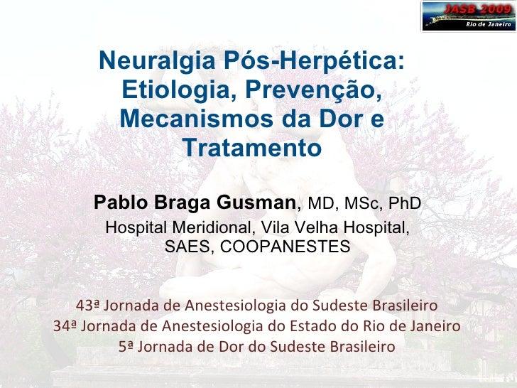 Neuralgia Pós-Herpética: Etiologia, Prevenção, Mecanismos da Dor e Tratamento Pablo Braga Gusman ,  MD, MSc, PhD Hospital ...