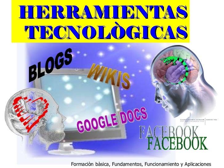 HERRAMIENTAS TECNOLÒGICAS Formaciòn bàsica, Fundamentos, Funcionamiento y Aplicaciones BLOGS WIKIS GOOGLE DOCS FACEBOOK