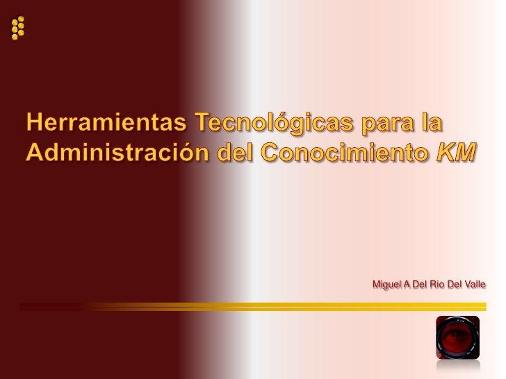 Herramientas Tecnológicas para la Administración del Conocimiento KM<br />Miguel A Del Rio Del Valle<br />