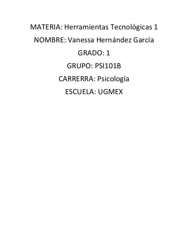 MATERIA: Herramientas Tecnológicas 1 NOMBRE: Vanessa Hernández García GRADO: 1 GRUPO: PSI101B CARRERRA: Psicología ESCUELA...
