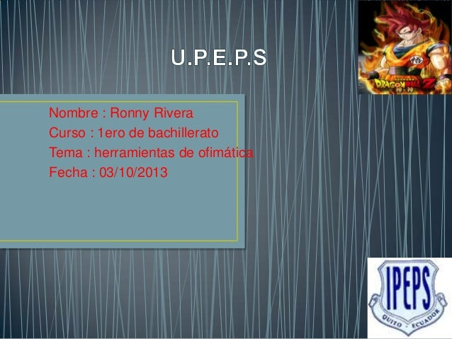 Nombre : Ronny Rivera Curso : 1ero de bachillerato Tema : herramientas de ofimática Fecha : 03/10/2013