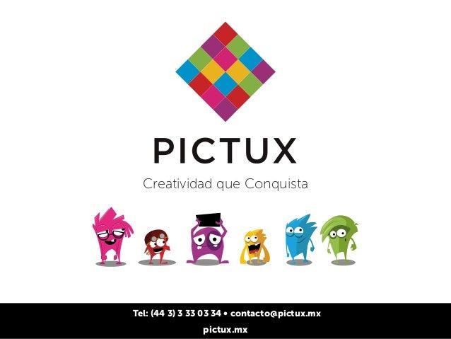 Creatividad que Conquista  Tel: (44 3) 3 33 03 34 • contacto@pictux.mx  pictux.mx
